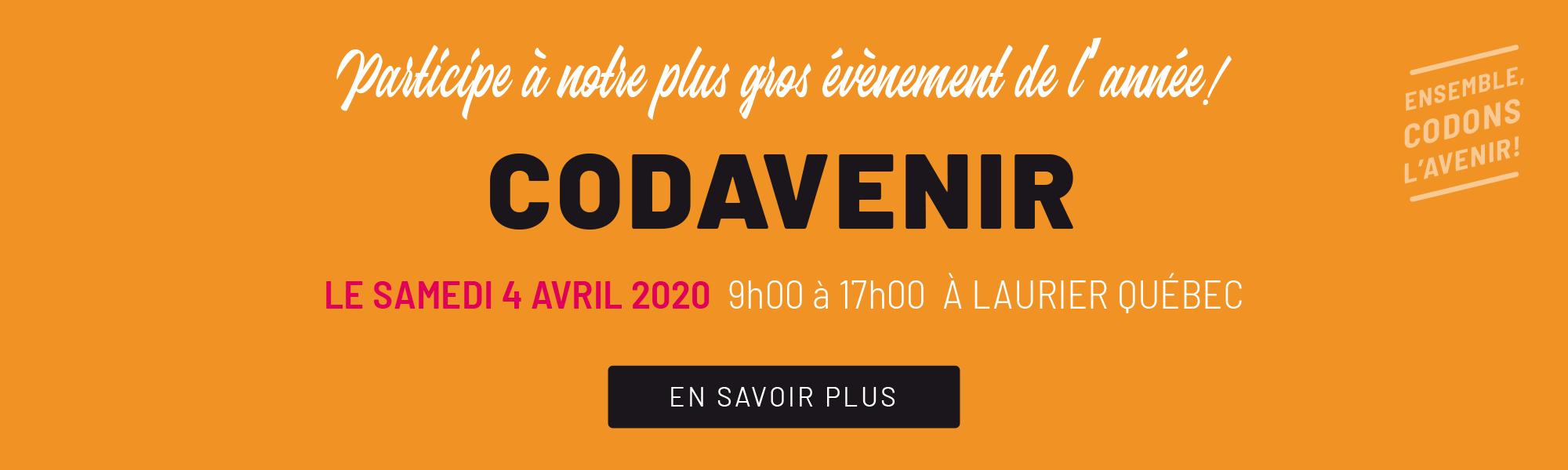 Participe à notre plus gros événement de l'années! Codavenir, le samedi 4 avril 2020 de 9 à 17 heures à Laurier Québec. Ensemble codons l'avenir. Cliquer pour en savoir plus.